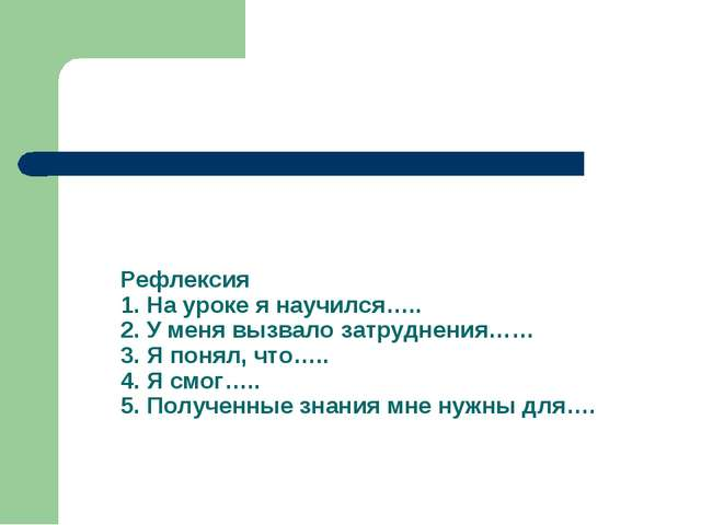 Рефлексия 1. На уроке я научился….. 2. У меня вызвало затруднения…… 3. Я поня...
