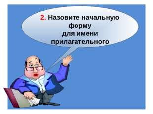 2. Назовите начальную форму для имени прилагательного