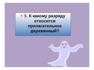 5. К какому разряду относится прилагательное деревянный?
