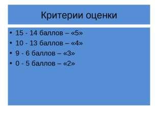 Критерии оценки 15 - 14 баллов – «5» 10 - 13 баллов – «4» 9 - 6 баллов – «3»