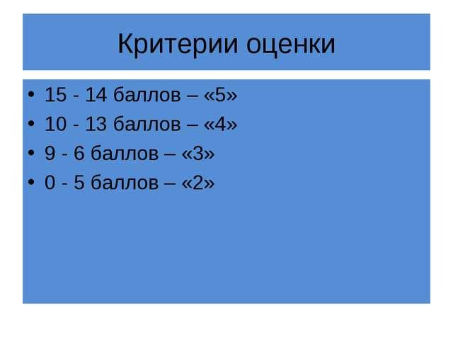 Критерии оценки 15 - 14 баллов – «5» 10 - 13 баллов – «4» 9 - 6 баллов – «3»...