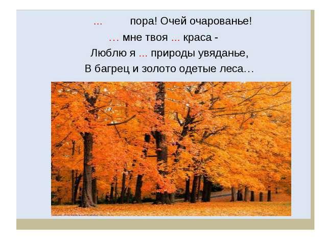 ... пора! Очей очарованье! … мне твоя ... краса - Люблю я ... природы увяд...