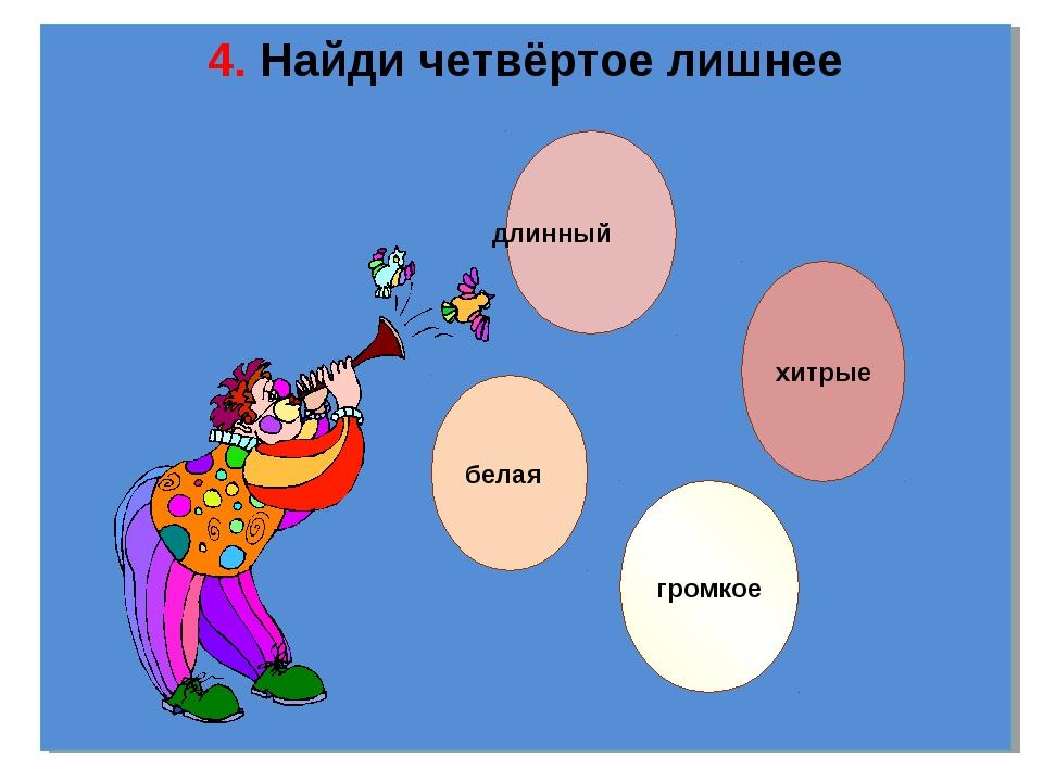 4. Найди четвёртое лишнее длинный хитрые громкое белая