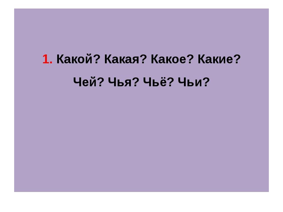 1. Какой? Какая? Какое? Какие? Чей? Чья? Чьё? Чьи?