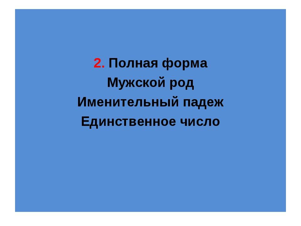 2. Полная форма Мужской род Именительный падеж Единственное число
