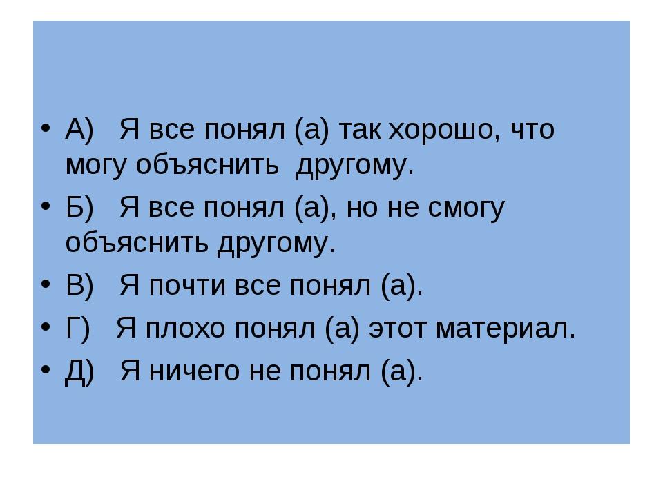 А) Я все понял (а) так хорошо, что могу объяснить другому. Б) Я все понял (а...