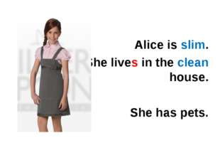 Alice is slim. She lives in the clean house. She has pets.