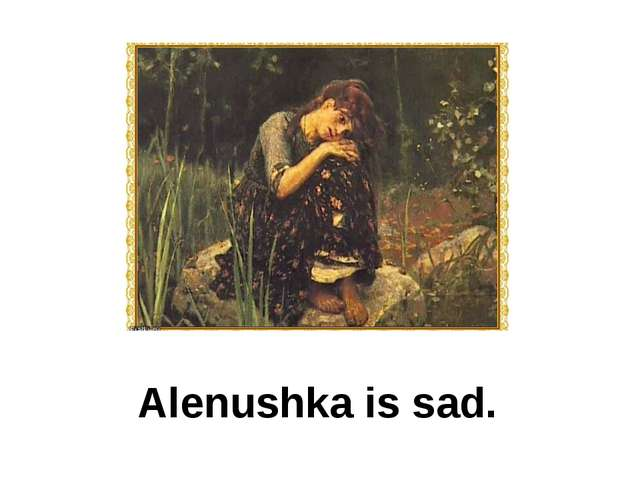 Alenushka is sad.