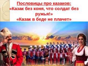 Пословицы про казаков: «Казак без коня, что солдат без ружья!» «Казак в беде