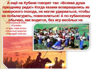 А ещё на Кубани говорят так: «Всякая душа празднику рада!» Когда казаки возвр