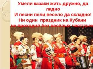 Умели казаки жить дружно, да ладно И песни пели весело да складно! Ни один пр