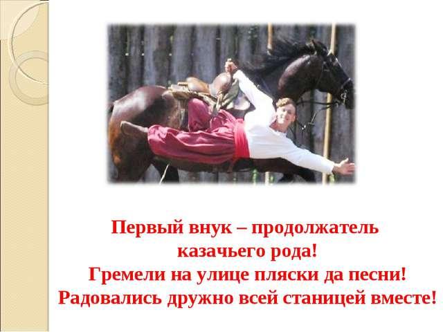 Первый внук – продолжатель казачьего рода! Гремели на улице пляски да песни!...
