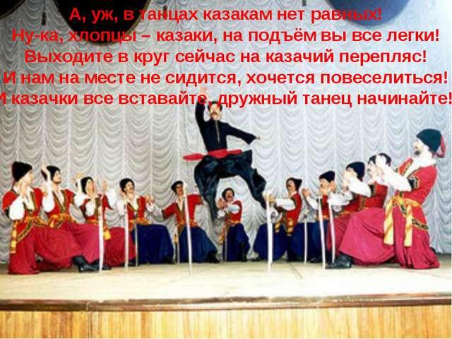 А, уж, в танцах казакам нет равных! Ну-ка, хлопцы – казаки, на подъём вы все...