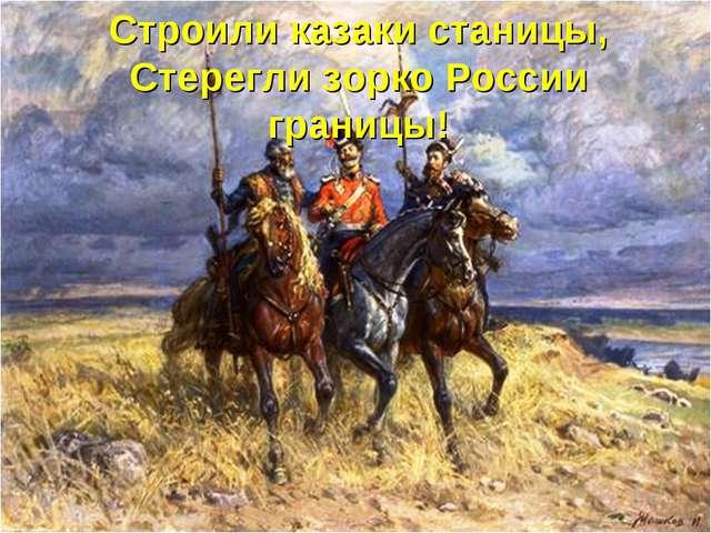 Строили казаки станицы, Стерегли зорко России границы!
