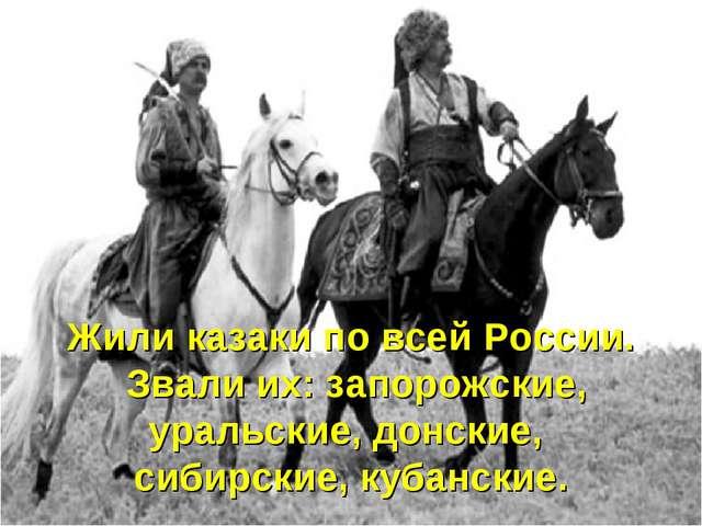 Жили казаки по всей России. Звали их: запорожские, уральские, донские, сибирс...