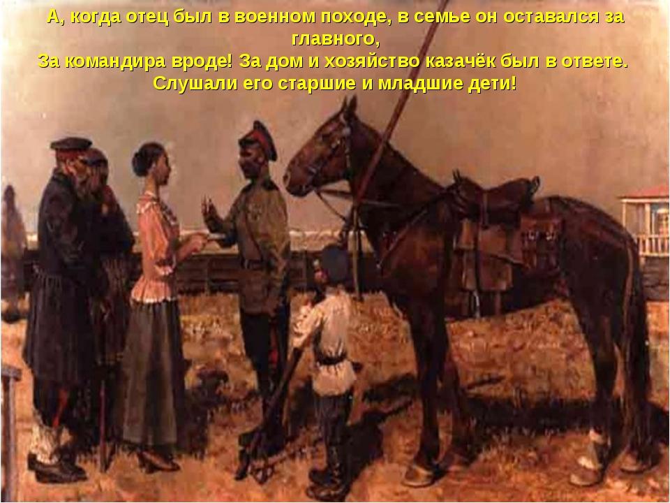 А, когда отец был в военном походе, в семье он оставался за главного, За кома...