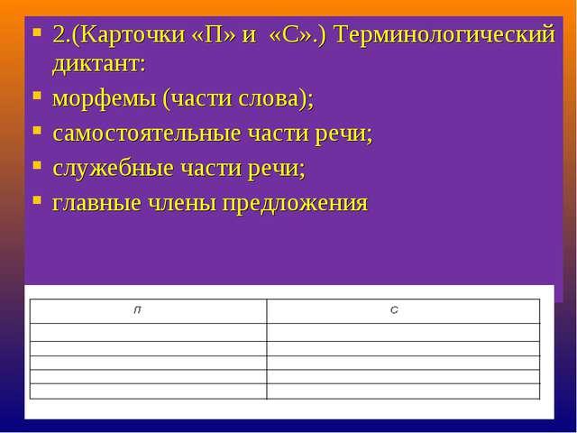 2.(Карточки «П» и «С».) Терминологический диктант: морфемы (части слова); сам...