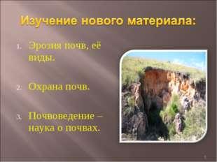Эрозия почв, её виды. Охрана почв. Почвоведение – наука о почвах. *