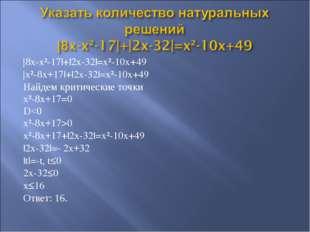 |8x-x²-17|+|2x-32|=x²-10x+49 |x²-8x+17|+|2x-32|=x²-10x+49 Найдем критические