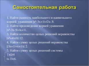 1. Найти разность наибольшего и наименьшего корней уравнения |x²-3x+1|=|2x-3|
