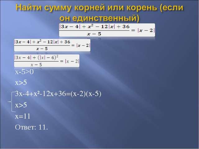 x-5>0 x>5 3x-4+x²-12x+36=(x-2)(x-5) x>5 x=11 Ответ: 11.