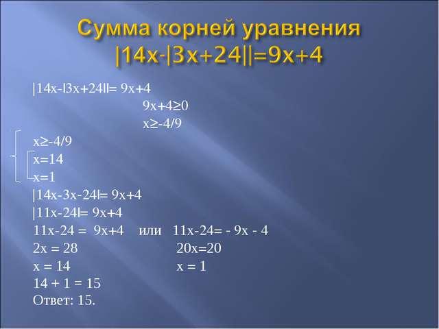 |14x-|3x+24||= 9x+4 9x+4≥0 x≥-4/9 x≥-4/9 x=14 x=1 |14x-3x-24|= 9x+4 |11x-24|=...