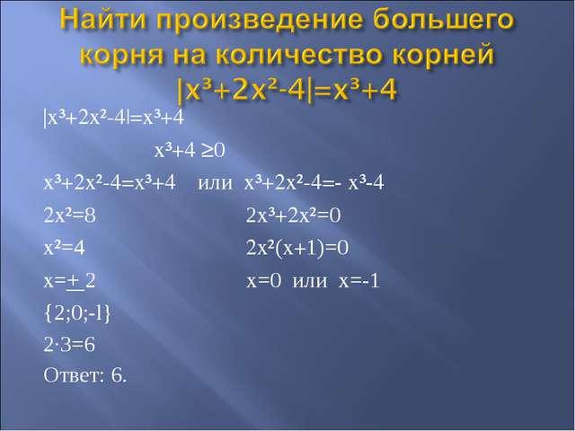 |x³+2x²-4|=x³+4 x³+4 ≥0 x³+2x²-4=x³+4 или x³+2x²-4=- x³-4 2x²=8 2x³+2x²=0 x²=...