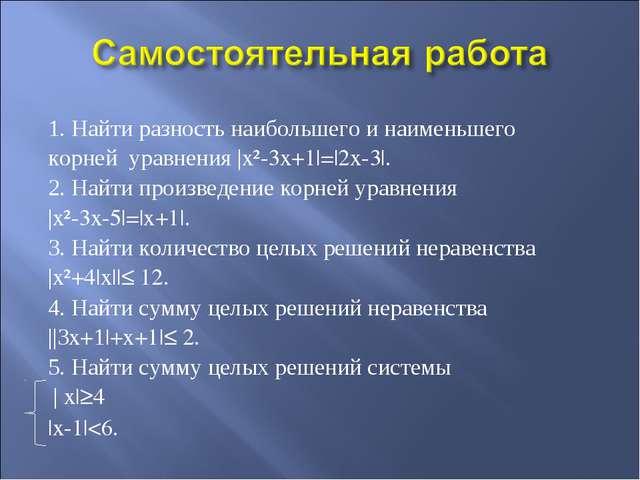 1. Найти разность наибольшего и наименьшего корней уравнения |x²-3x+1|=|2x-3|...
