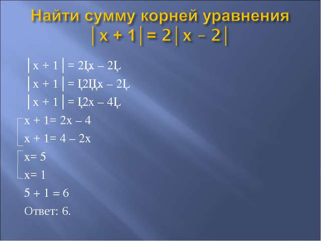 │x + 1│= 2│x – 2│ │x + 1│= │2││x – 2│ │x + 1│= │2x – 4│ x + 1= 2x – 4 x + 1=...