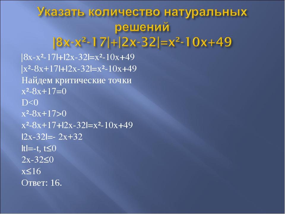 |8x-x²-17|+|2x-32|=x²-10x+49 |x²-8x+17|+|2x-32|=x²-10x+49 Найдем критические...