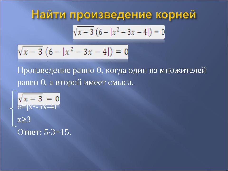 Произведение равно 0, когда один из множителей равен 0, а второй имеет смысл...