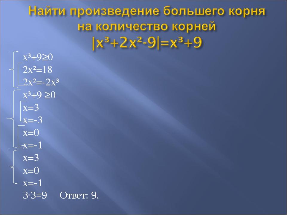 x³+9≥0 2x²=18 2x²=-2x³ x³+9 ≥0 x=3 x=-3 x=0 x=-1 x=3 x=0 x=-1 3·3=9 Ответ: 9.