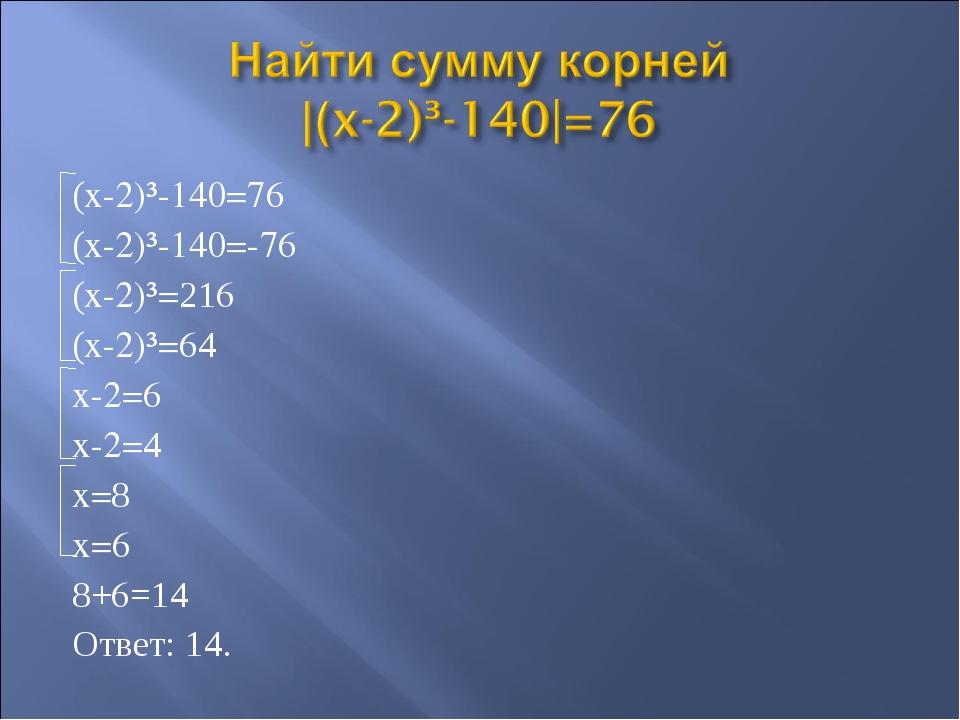 (x-2)³-140=76 (x-2)³-140=-76 (x-2)³=216 (x-2)³=64 x-2=6 x-2=4 x=8 x=6 8+6=14...