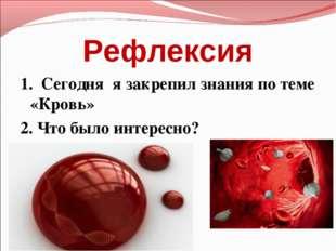 Рефлексия 1. Сегодня я закрепил знания по теме «Кровь» 2. Что было интересно?