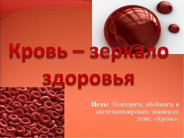 Цель: Повторить, обобщить и систематизировать знания по теме: «Кровь».