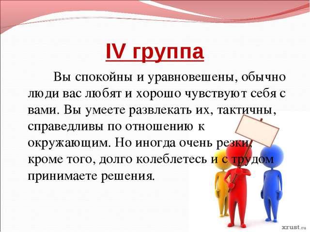 IV группа Вы спокойны и уравновешены, обычно люди вас любят и хорошо чувствую...