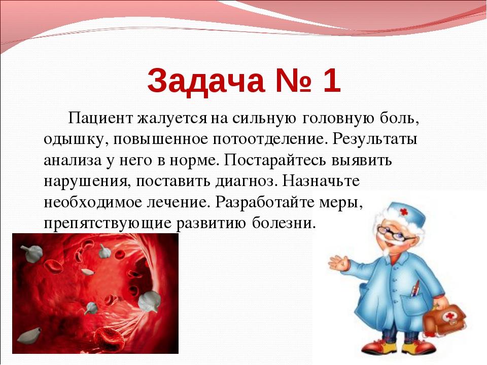 Задача № 1 Пациент жалуется на сильную головную боль, одышку, повышенное пото...
