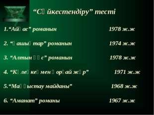 """""""Сәйкестендіру"""" тесті 1.""""Айқас"""" романын 1978 ж.ж 2. """"Ғашықтар"""" романын 1974 ж"""