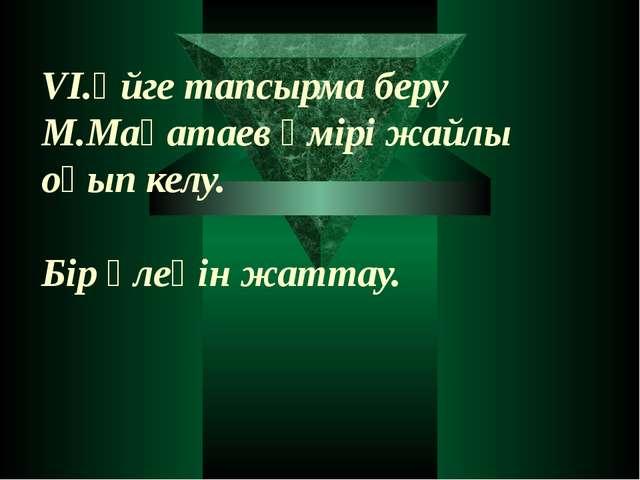 VІ.Үйге тапсырма беру М.Мақатаев өмірі жайлы оқып келу. Бір өлеңін жаттау.