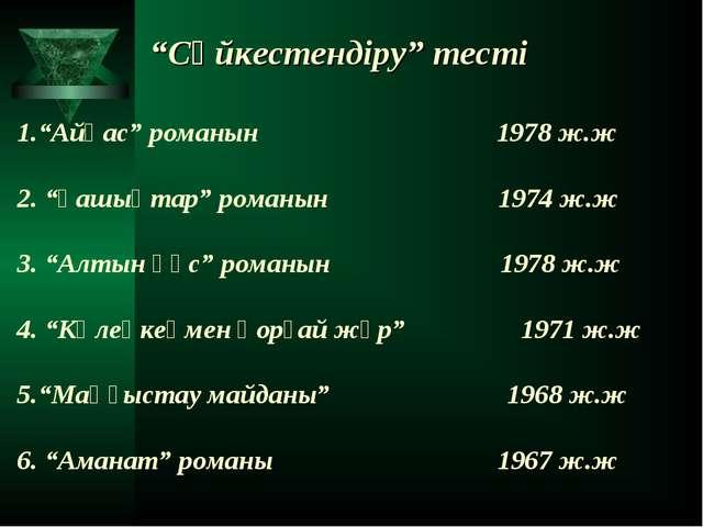 """""""Сәйкестендіру"""" тесті 1.""""Айқас"""" романын 1978 ж.ж 2. """"Ғашықтар"""" романын 1974 ж..."""