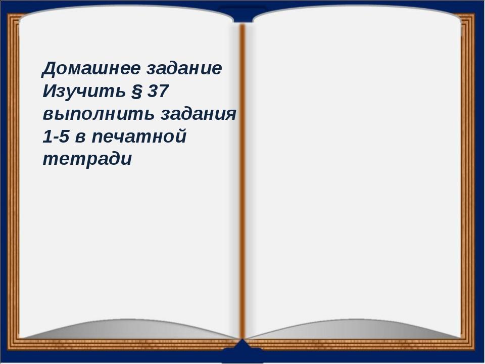 Домашнее задание Изучить § 37 выполнить задания 1-5 в печатной тетради