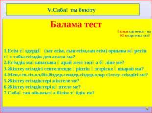 V.Сабақты бекіту Балама тест қызыл карточка – иа Көк карточка -жоқ 1.Есім сө