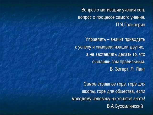 Вопрос о мотивации учения есть вопрос о процессе самого учения. П.Я.Гальперин...
