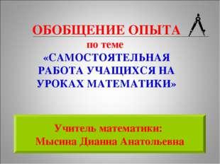 Учитель математики: Мысина Дианна Анатольевна ОБОБЩЕНИЕ ОПЫТА по теме «САМОСТ