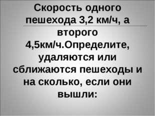 Скорость одного пешехода 3,2 км/ч, а второго 4,5км/ч.Определите, удаляются ил