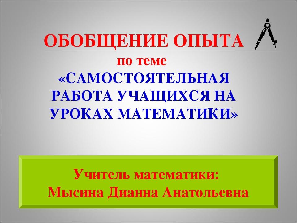 Учитель математики: Мысина Дианна Анатольевна ОБОБЩЕНИЕ ОПЫТА по теме «САМОСТ...