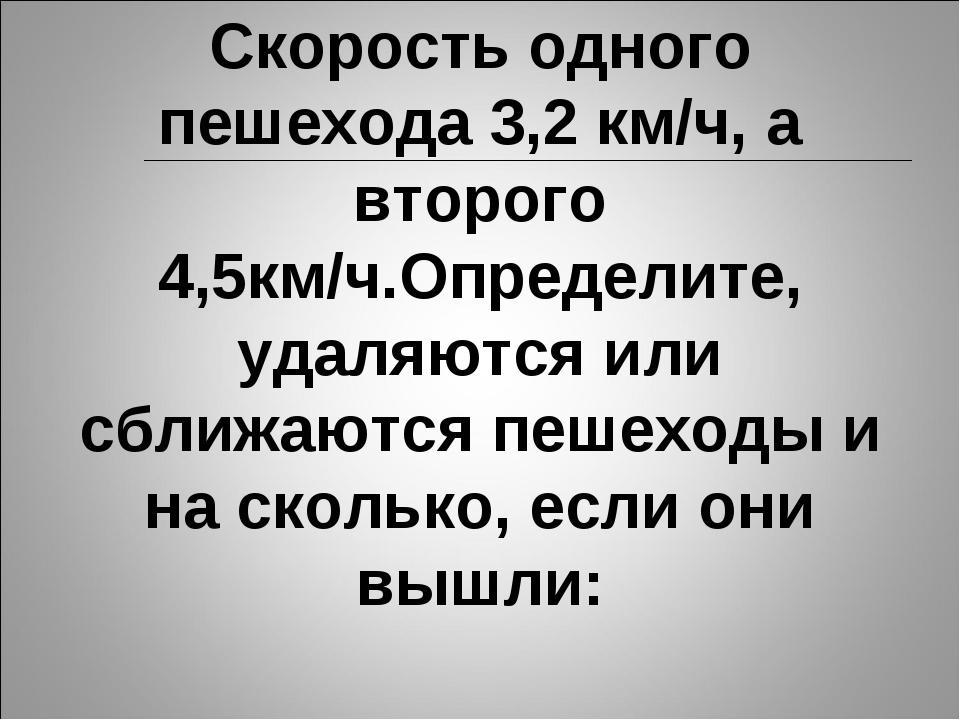 Скорость одного пешехода 3,2 км/ч, а второго 4,5км/ч.Определите, удаляются ил...