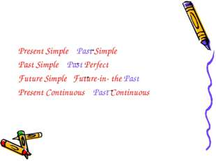 Present Simple Past Simple Past Simple Past Perfect Future Simple Future-in-