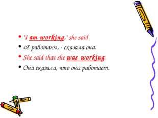 """I am working,"" she said. «Я работаю», - сказала она. She said that she was w"