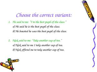 "Choose the correct variant: 1. He said to me: ""I'm the best pupil of the clas"